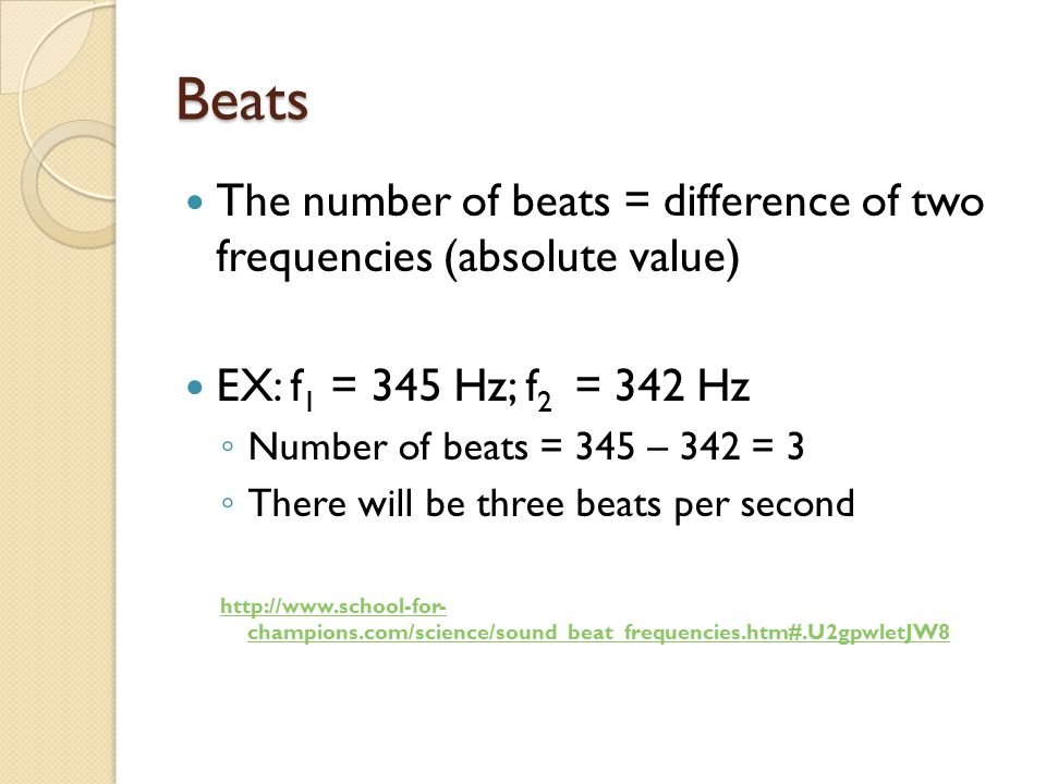 Beats The number of beats = difference of two frequencies (absolute value) EX: f1 = 345 Hz; f2 = 342 Hz.