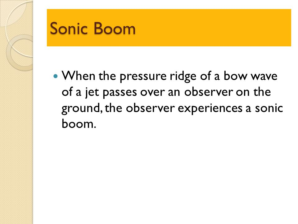 Sonic Boom When the pressure ridge of a bow wave of a jet passes over an observer on the ground, the observer experiences a sonic boom.