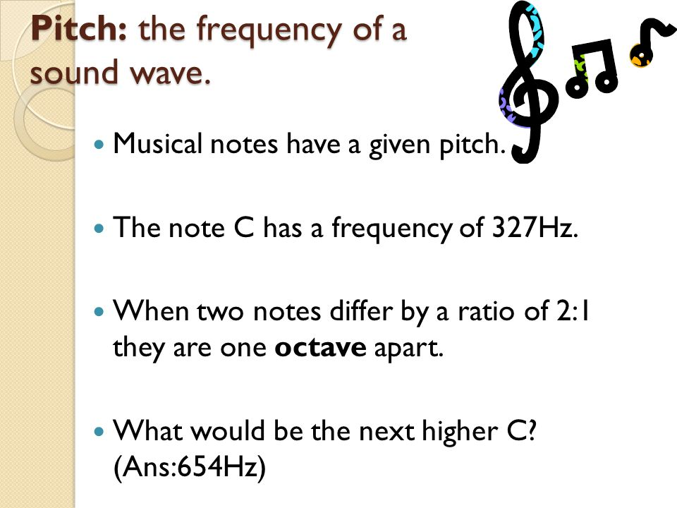 Pitch: the frequency of a sound wave.