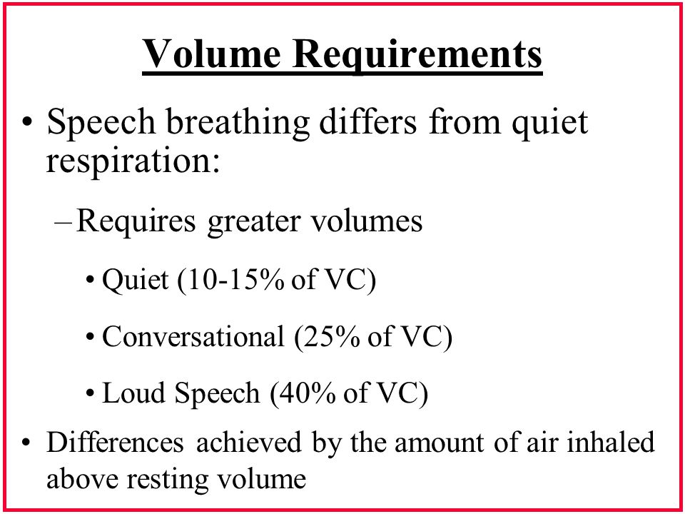 Volume Requirements Speech breathing differs from quiet respiration: