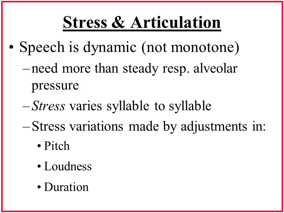 Stress & Articulation Speech is dynamic (not monotone)