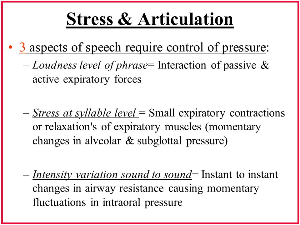 Stress & Articulation 3 aspects of speech require control of pressure: