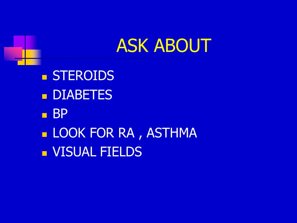 ASK ABOUT STEROIDS DIABETES BP LOOK FOR RA , ASTHMA VISUAL FIELDS