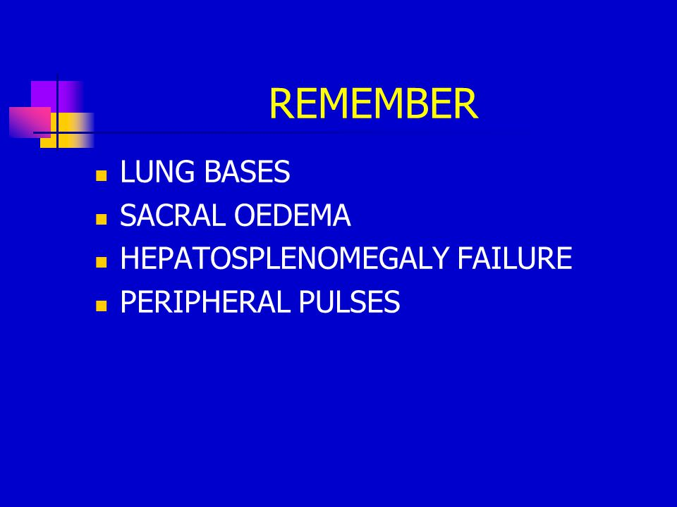 REMEMBER LUNG BASES SACRAL OEDEMA HEPATOSPLENOMEGALY FAILURE