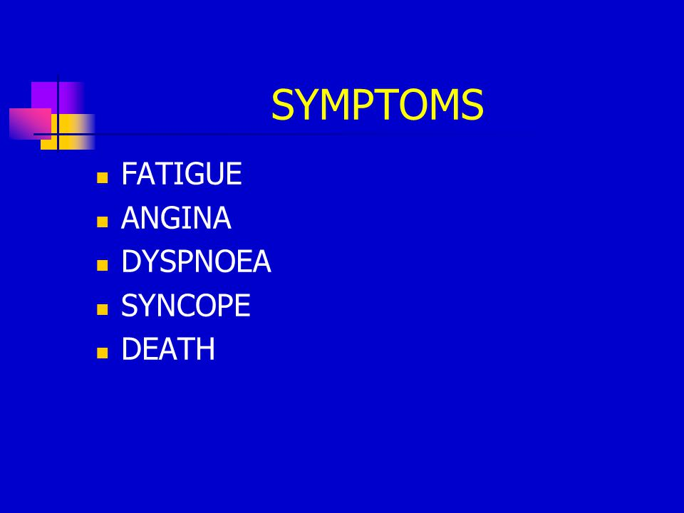 SYMPTOMS FATIGUE ANGINA DYSPNOEA SYNCOPE DEATH