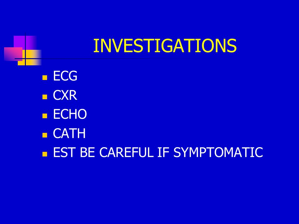INVESTIGATIONS ECG CXR ECHO CATH EST BE CAREFUL IF SYMPTOMATIC