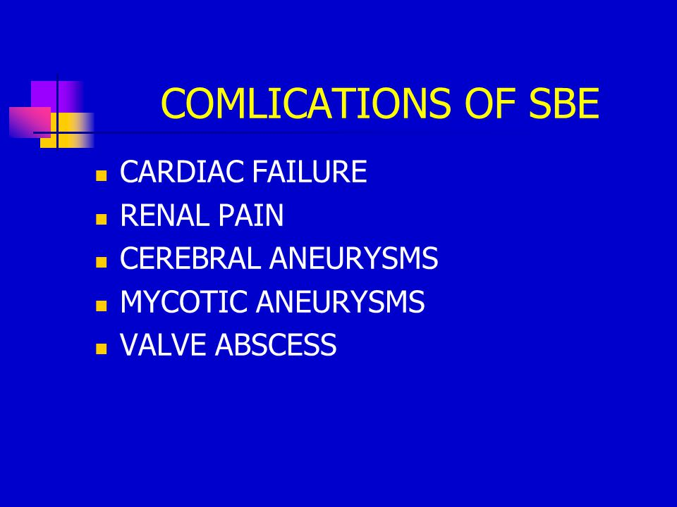 COMLICATIONS OF SBE CARDIAC FAILURE RENAL PAIN CEREBRAL ANEURYSMS