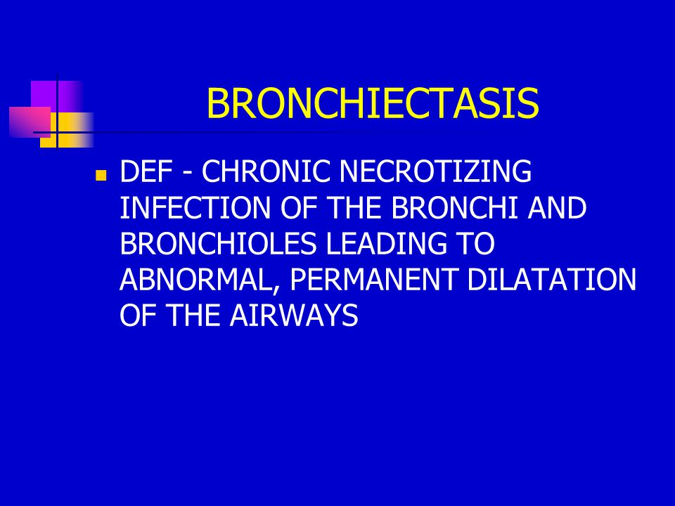 BRONCHIECTASIS DEF - CHRONIC NECROTIZING INFECTION OF THE BRONCHI AND BRONCHIOLES LEADING TO ABNORMAL, PERMANENT DILATATION OF THE AIRWAYS.