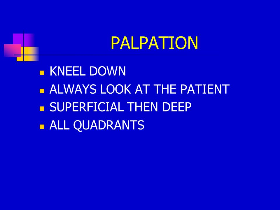 PALPATION KNEEL DOWN ALWAYS LOOK AT THE PATIENT SUPERFICIAL THEN DEEP