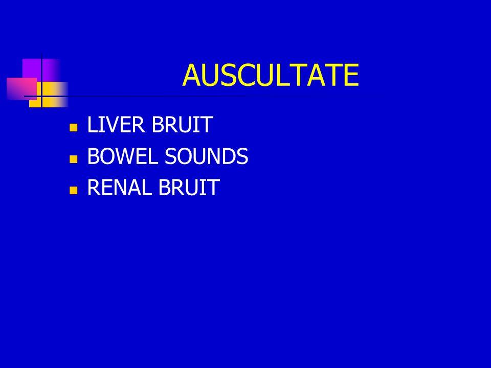 AUSCULTATE LIVER BRUIT BOWEL SOUNDS RENAL BRUIT