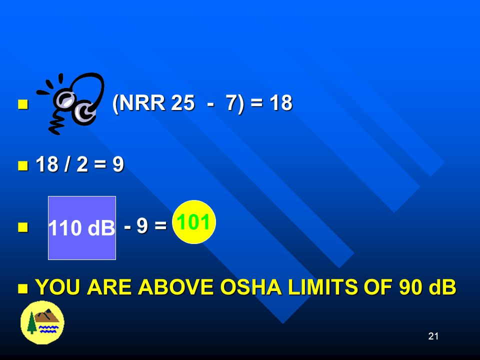 (NRR 25 - 7) = 18 18 / 2 = 9 - 9 = YOU ARE ABOVE OSHA LIMITS OF 90 dB 110 dB 101