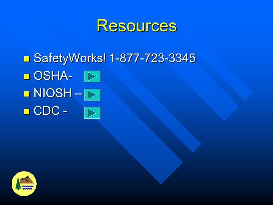 Resources SafetyWorks! 1-877-723-3345 OSHA- NIOSH – CDC -