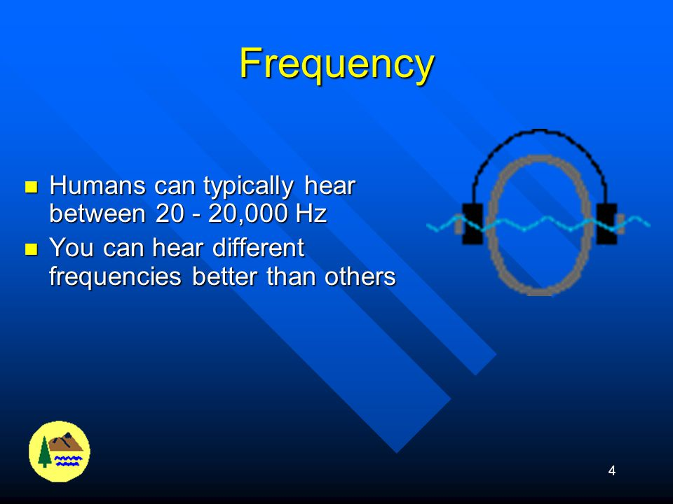 Frequency Humans can typically hear between 20 - 20,000 Hz