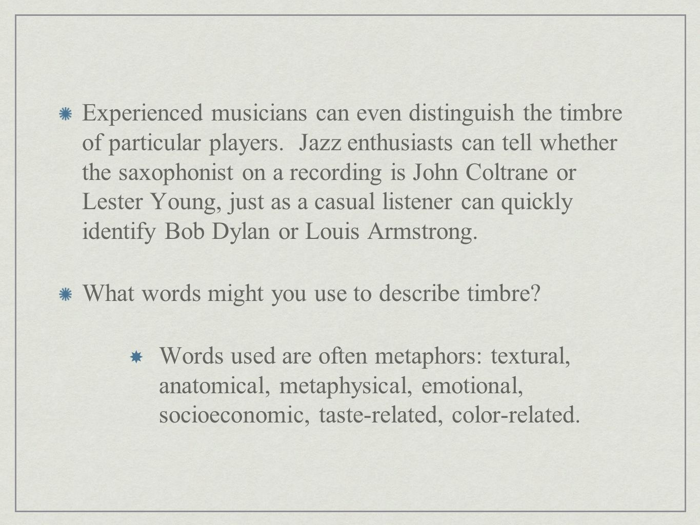 Experienced musicians can even distinguish the timbre of particular players. Jazz enthusiasts can tell whether the saxophonist on a recording is John Coltrane or Lester Young, just as a casual listener can quickly identify Bob Dylan or Louis Armstrong.