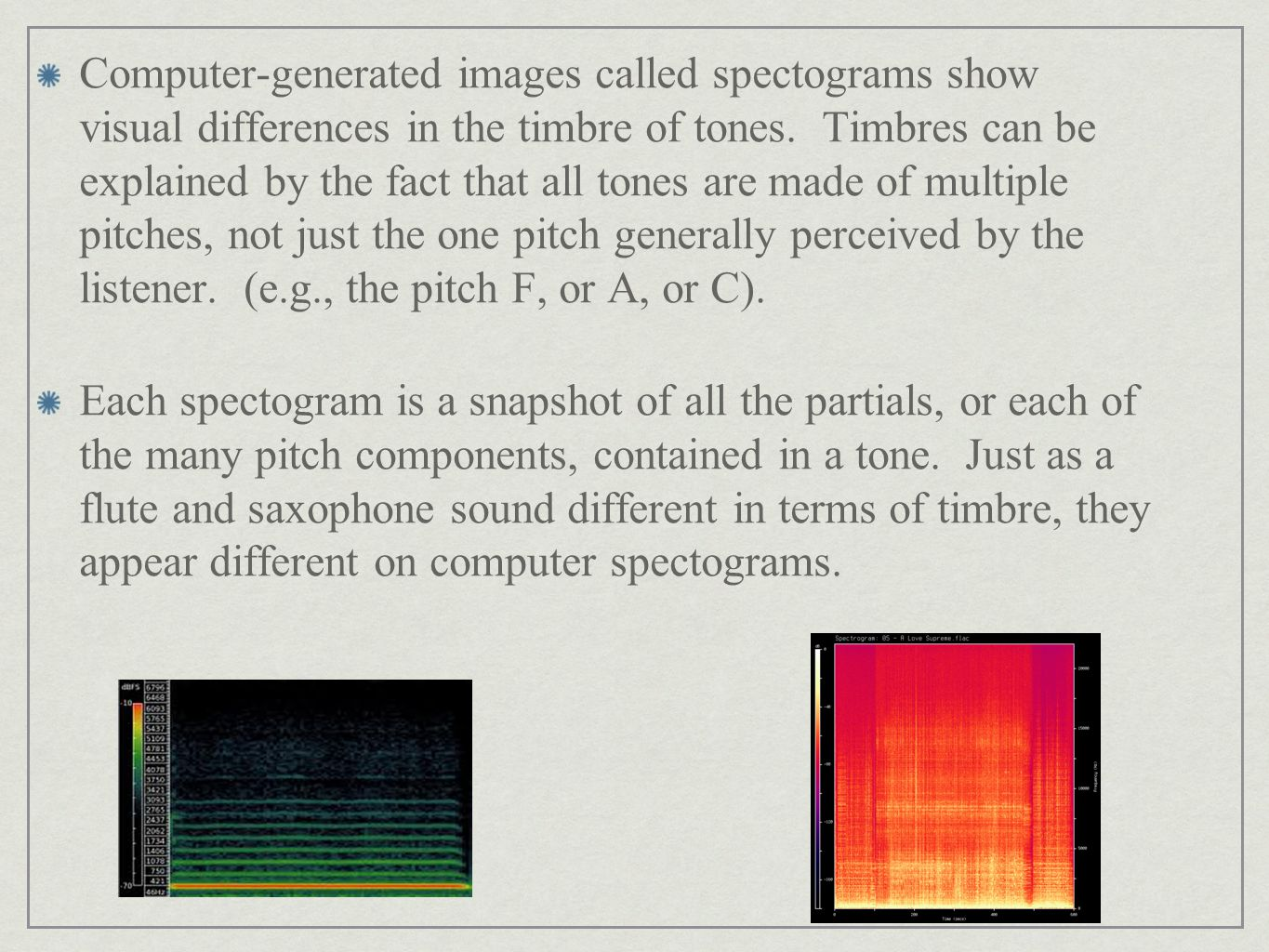 Computer-generated images called spectograms show visual differences in the timbre of tones. Timbres can be explained by the fact that all tones are made of multiple pitches, not just the one pitch generally perceived by the listener. (e.g., the pitch F, or A, or C).