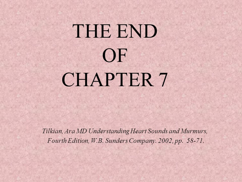 THE END OF CHAPTER 7 Tilkian, Ara MD Understanding Heart Sounds and Murmurs, Fourth Edition, W.B.