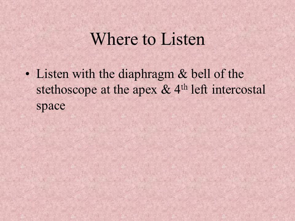 Where to Listen Listen with the diaphragm & bell of the stethoscope at the apex & 4th left intercostal space.