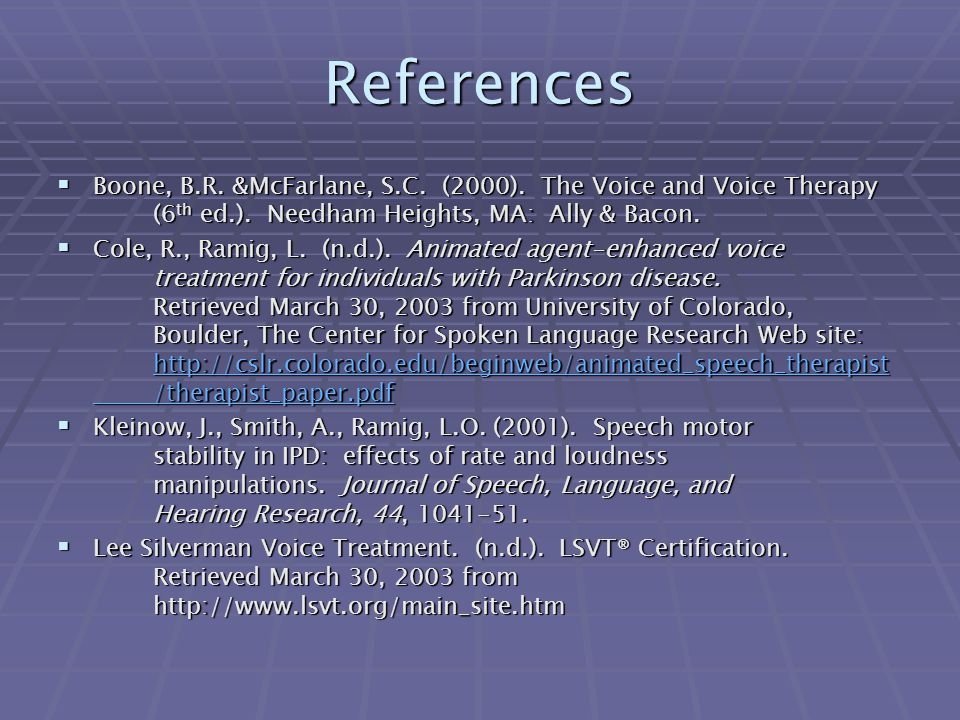 References Boone, B.R. &McFarlane, S.C. (2000). The Voice and Voice Therapy (6th ed.). Needham Heights, MA: Ally & Bacon.