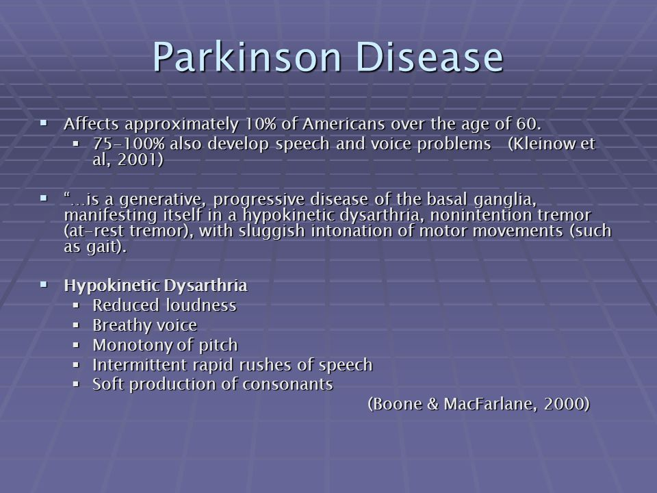 Parkinson Disease Affects approximately 10% of Americans over the age of 60. 75-100% also develop speech and voice problems (Kleinow et al, 2001)