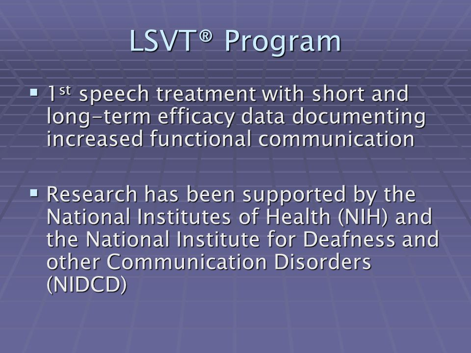 LSVT® Program 1st speech treatment with short and long-term efficacy data documenting increased functional communication.