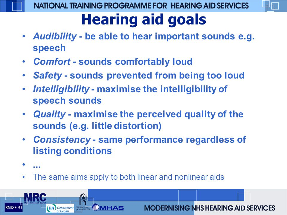 Hearing aid goals Audibility - be able to hear important sounds e.g. speech. Comfort - sounds comfortably loud.