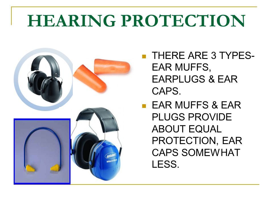 HEARING PROTECTION THERE ARE 3 TYPES- EAR MUFFS, EARPLUGS & EAR CAPS.
