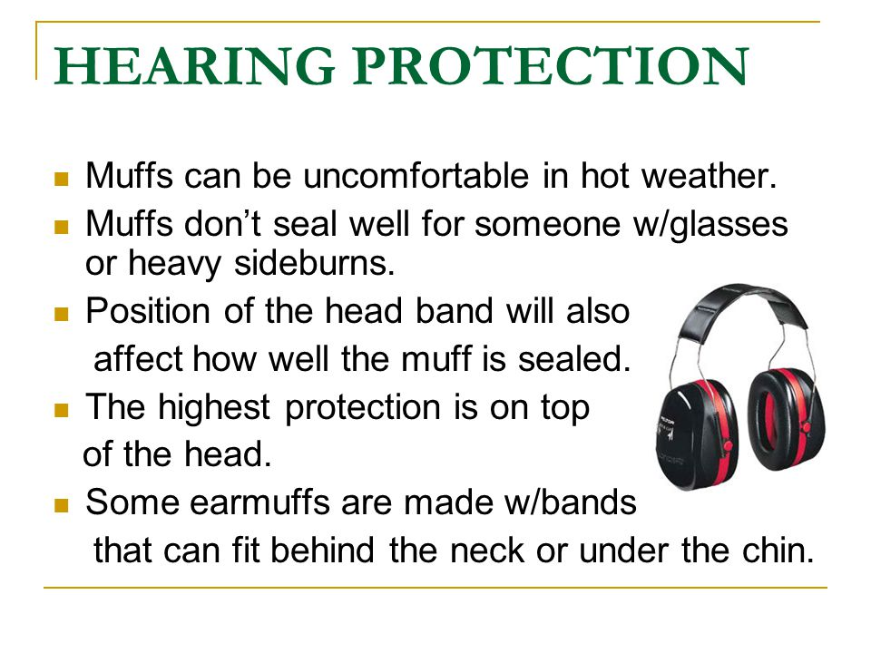HEARING PROTECTION Muffs can be uncomfortable in hot weather.
