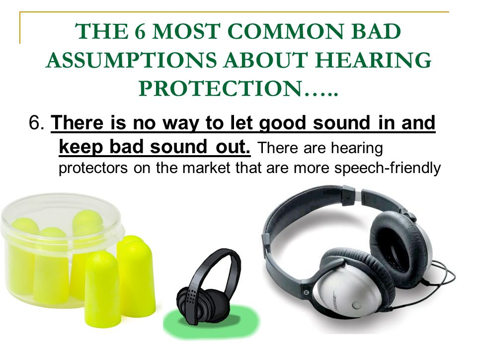THE 6 MOST COMMON BAD ASSUMPTIONS ABOUT HEARING PROTECTION…..