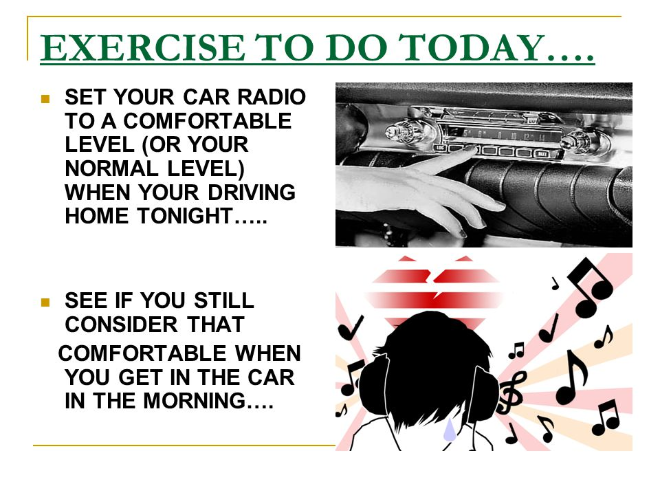 EXERCISE TO DO TODAY…. SET YOUR CAR RADIO TO A COMFORTABLE LEVEL (OR YOUR NORMAL LEVEL) WHEN YOUR DRIVING HOME TONIGHT…..
