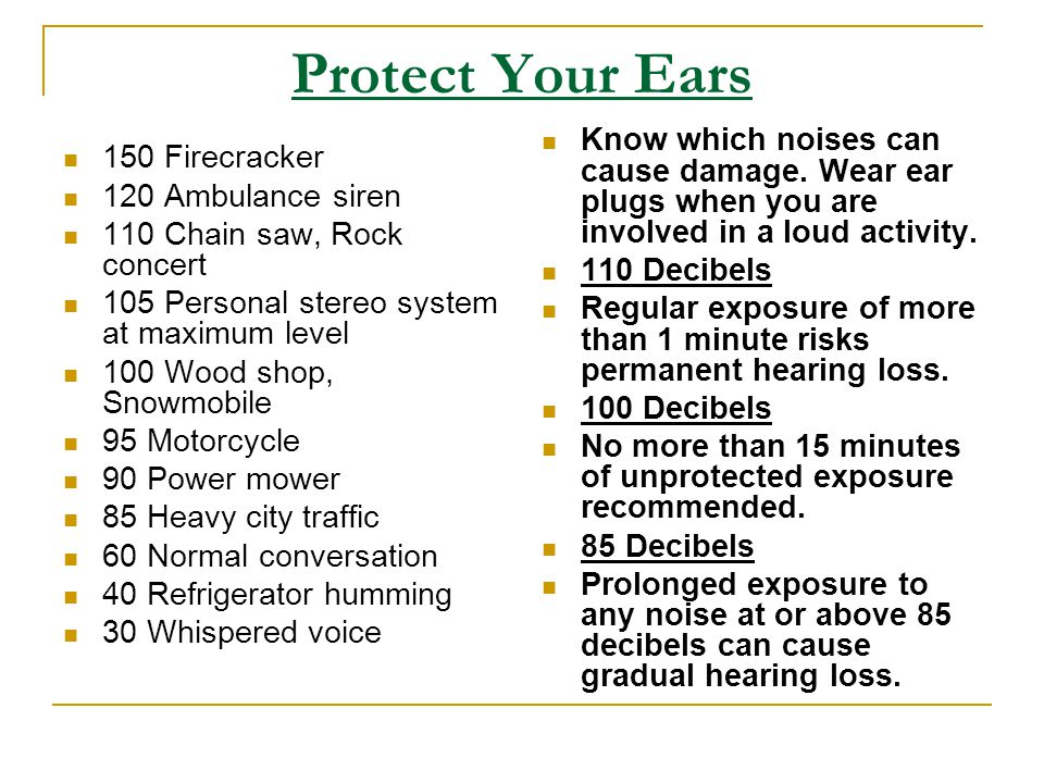 Protect Your Ears Know which noises can cause damage. Wear ear plugs when you are involved in a loud activity.