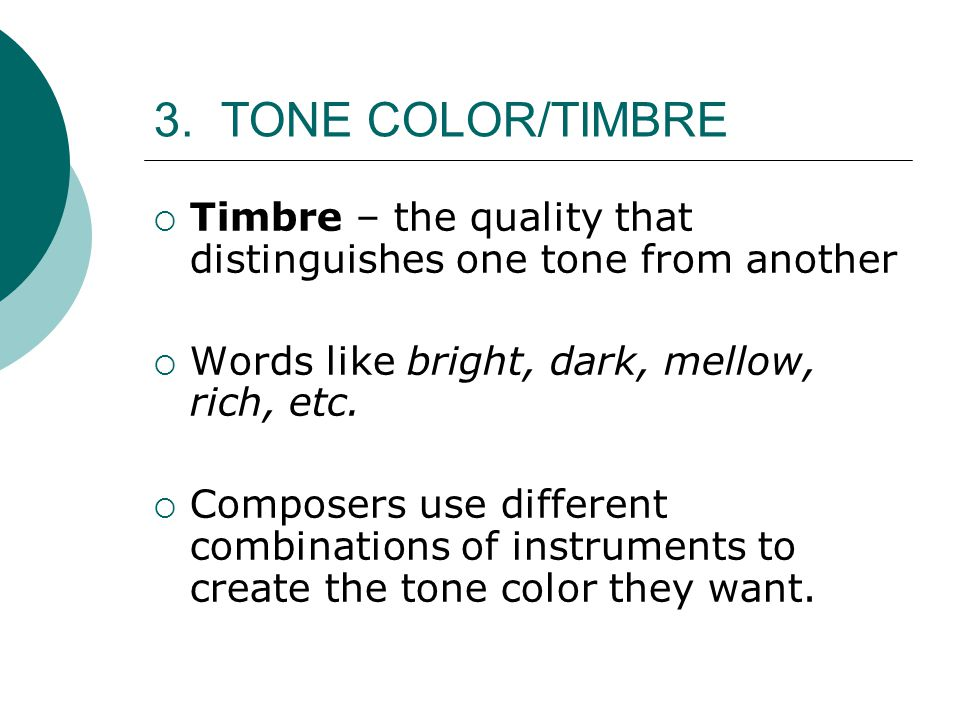3. TONE COLOR/TIMBRE Timbre – the quality that distinguishes one tone from another. Words like bright, dark, mellow, rich, etc.