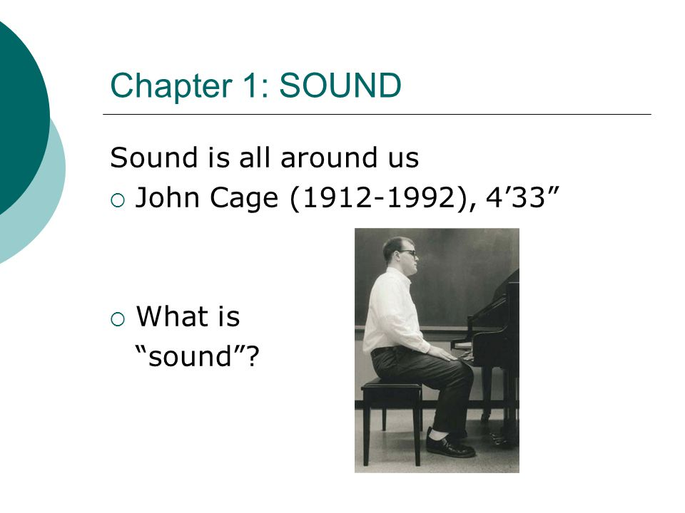 Chapter 1: SOUND Sound is all around us John Cage (1912-1992), 4'33