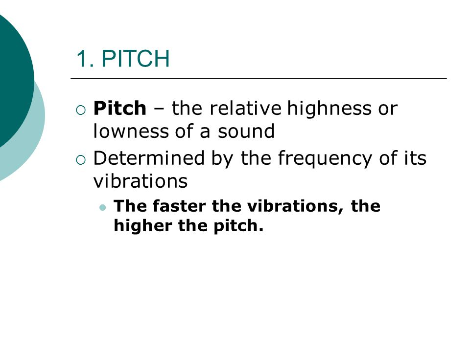 1. PITCH Pitch – the relative highness or lowness of a sound