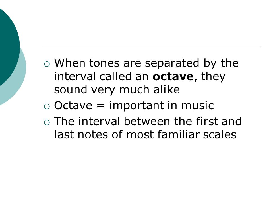 When tones are separated by the interval called an octave, they sound very much alike