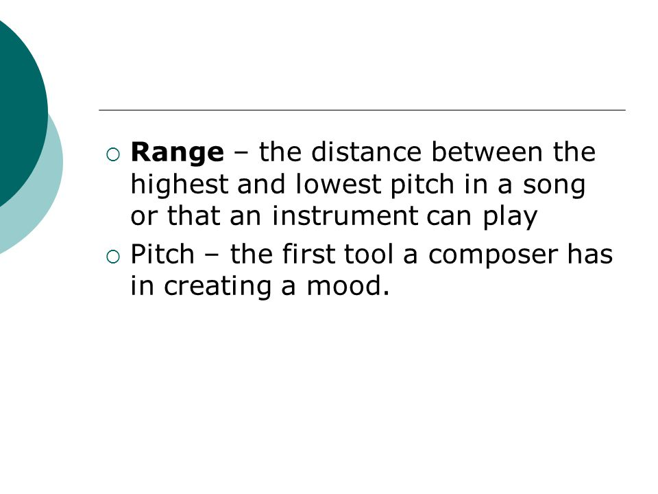 Range – the distance between the highest and lowest pitch in a song or that an instrument can play