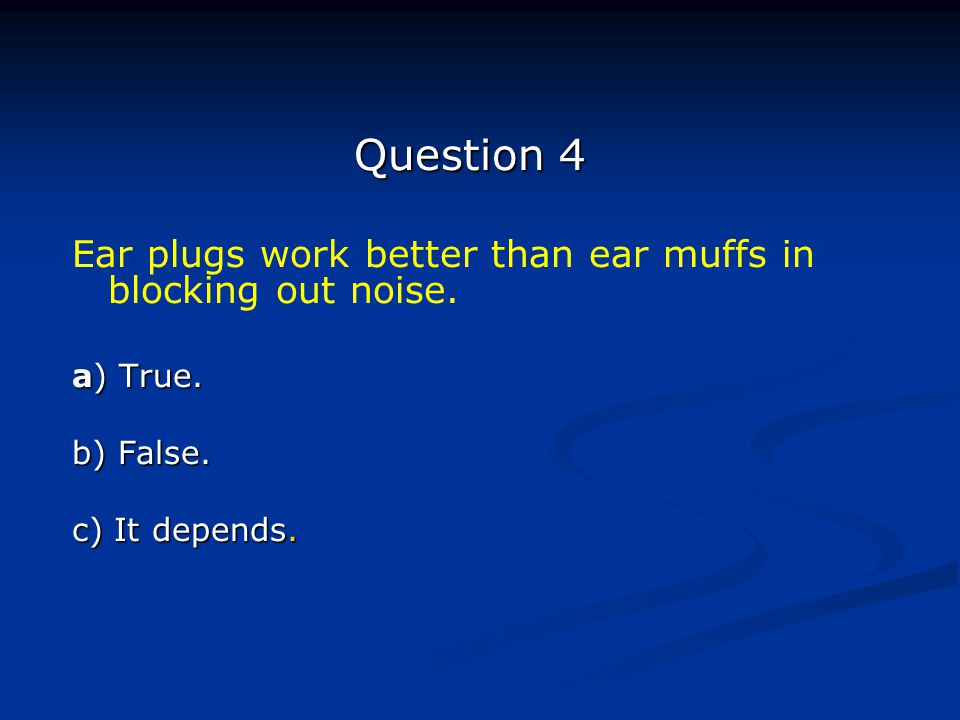 Question 4 Ear plugs work better than ear muffs in blocking out noise.