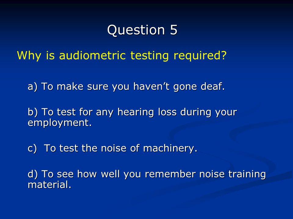 Question 5 Why is audiometric testing required