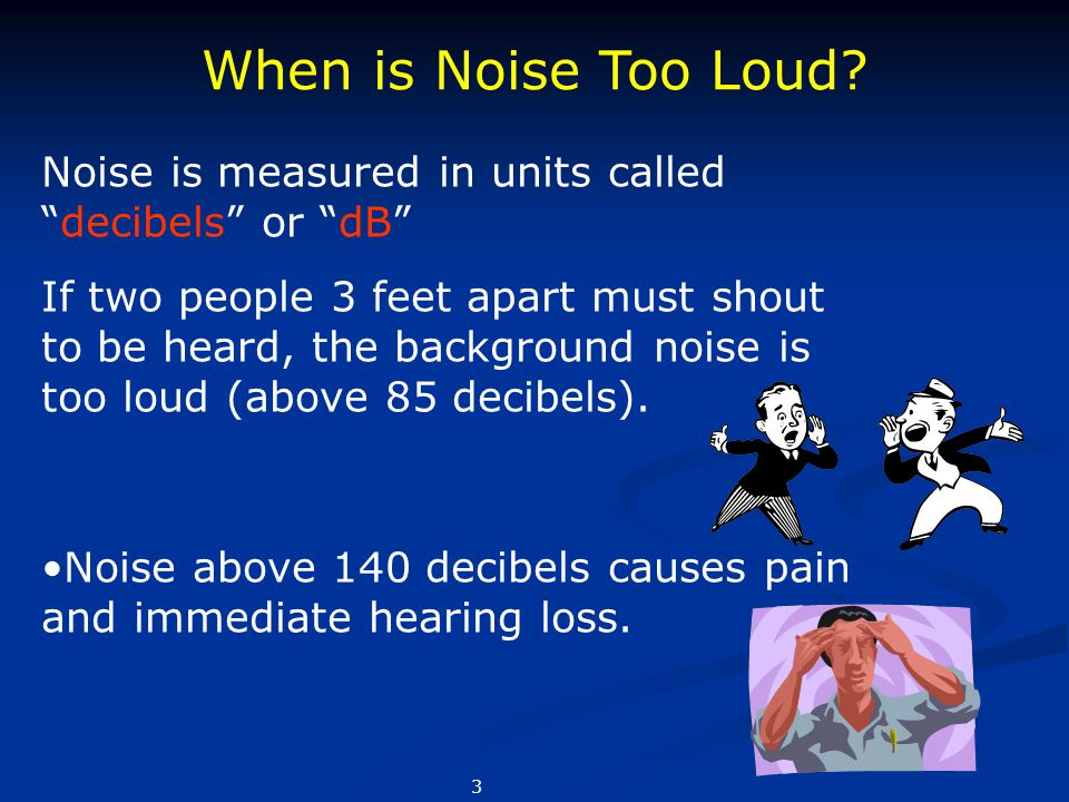 When is Noise Too Loud Noise is measured in units called decibels or dB
