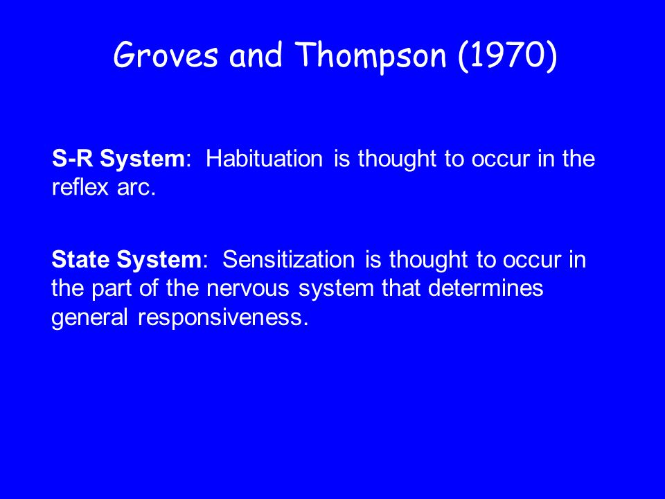 Groves and Thompson (1970) S-R System: Habituation is thought to occur in the. reflex arc.