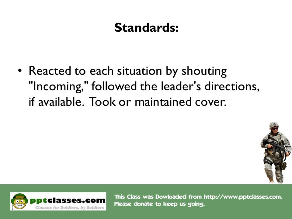 Standards: Reacted to each situation by shouting Incoming, followed the leader s directions, if available.