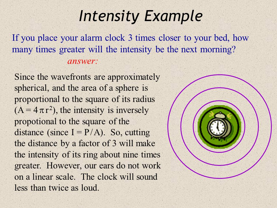 Intensity Example If you place your alarm clock 3 times closer to your bed, how many times greater will the intensity be the next morning answer: