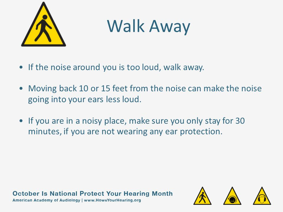 Walk Away If the noise around you is too loud, walk away.