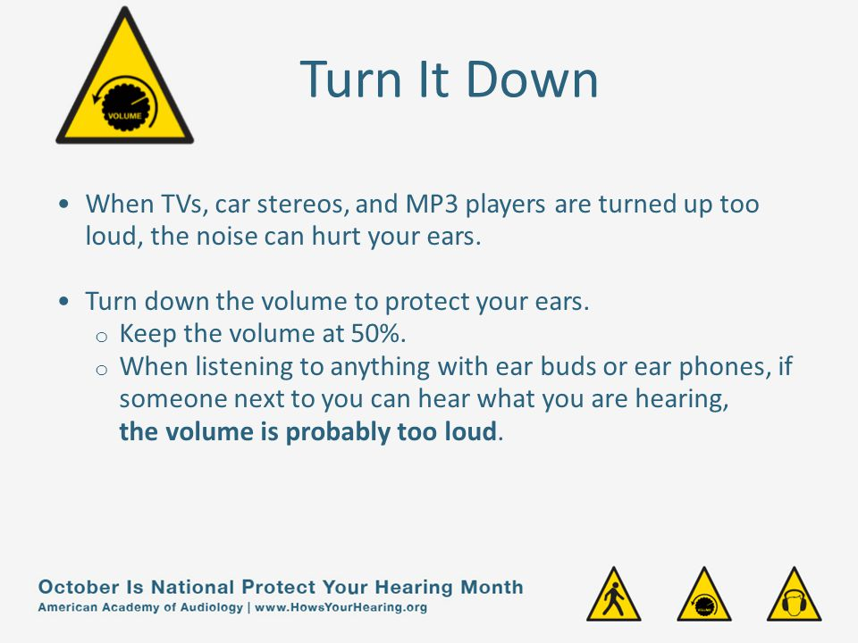 Turn It Down When TVs, car stereos, and MP3 players are turned up too loud, the noise can hurt your ears.