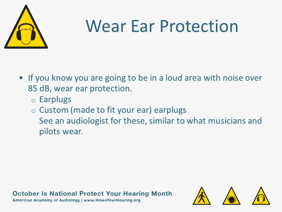 Wear Ear Protection If you know you are going to be in a loud area with noise over 85 dB, wear ear protection.