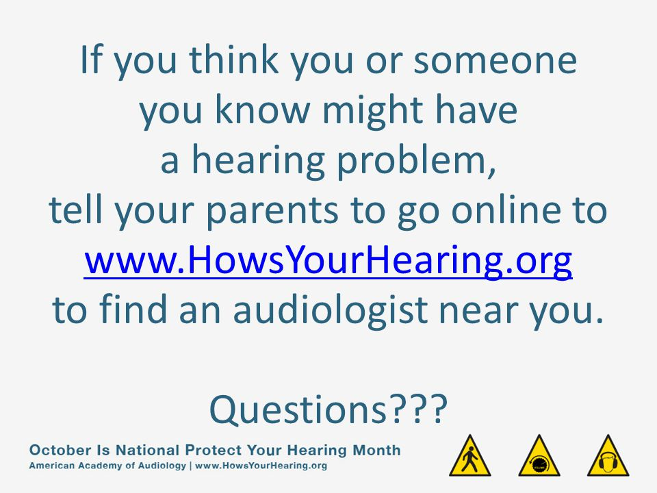 If you think you or someone you know might have a hearing problem, tell your parents to go online to www.HowsYourHearing.org to find an audiologist near you.