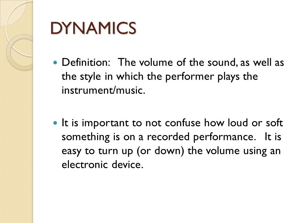 DYNAMICS Definition: The volume of the sound, as well as the style in which the performer plays the instrument/music.