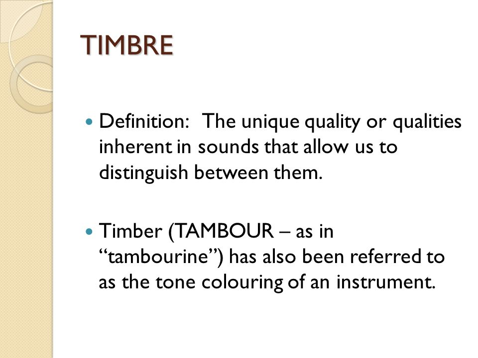 TIMBRE Definition: The unique quality or qualities inherent in sounds that allow us to distinguish between them.