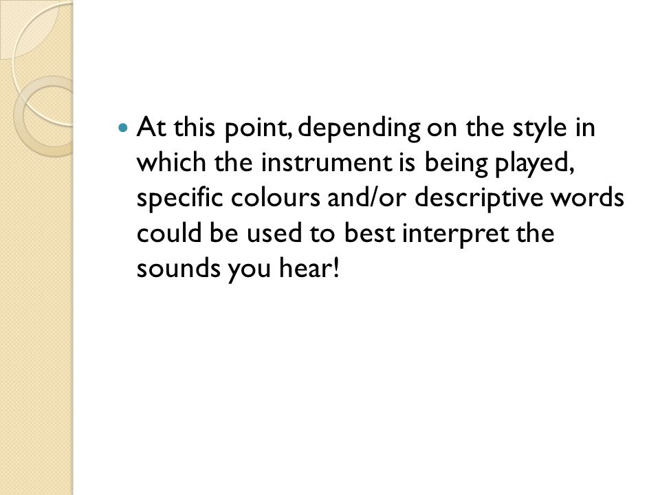 At this point, depending on the style in which the instrument is being played, specific colours and/or descriptive words could be used to best interpret the sounds you hear!