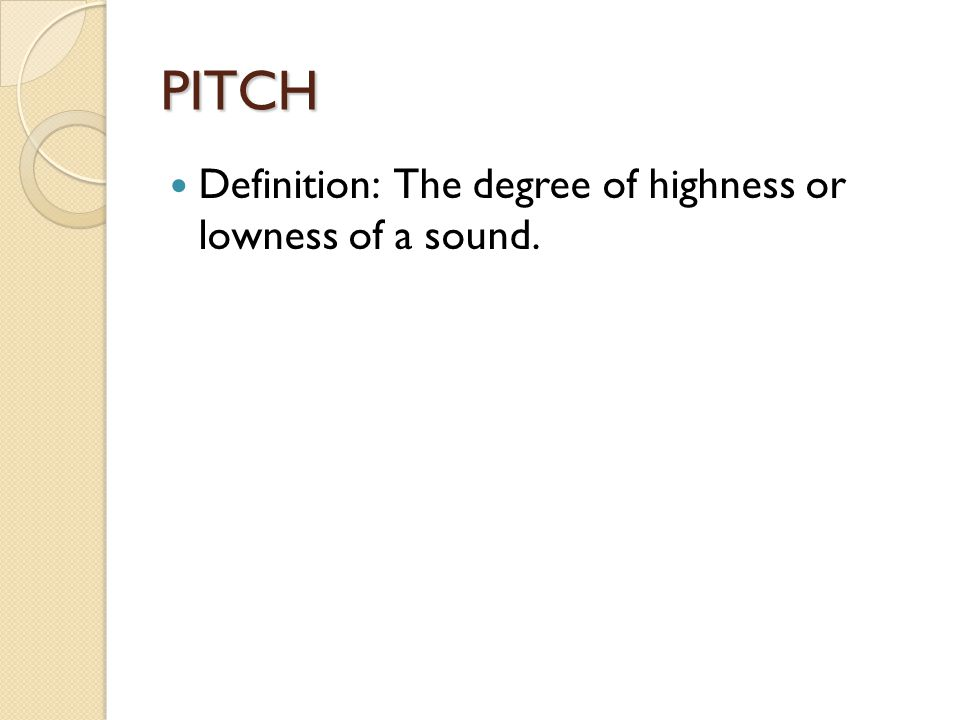 PITCH Definition: The degree of highness or lowness of a sound.
