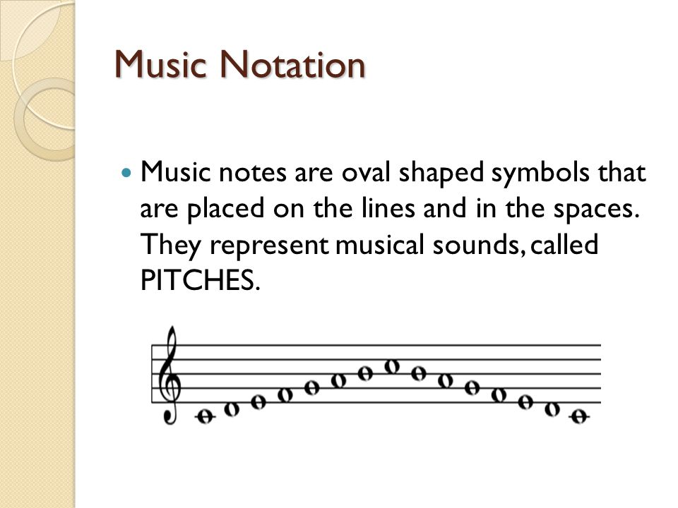 Music Notation Music notes are oval shaped symbols that are placed on the lines and in the spaces.